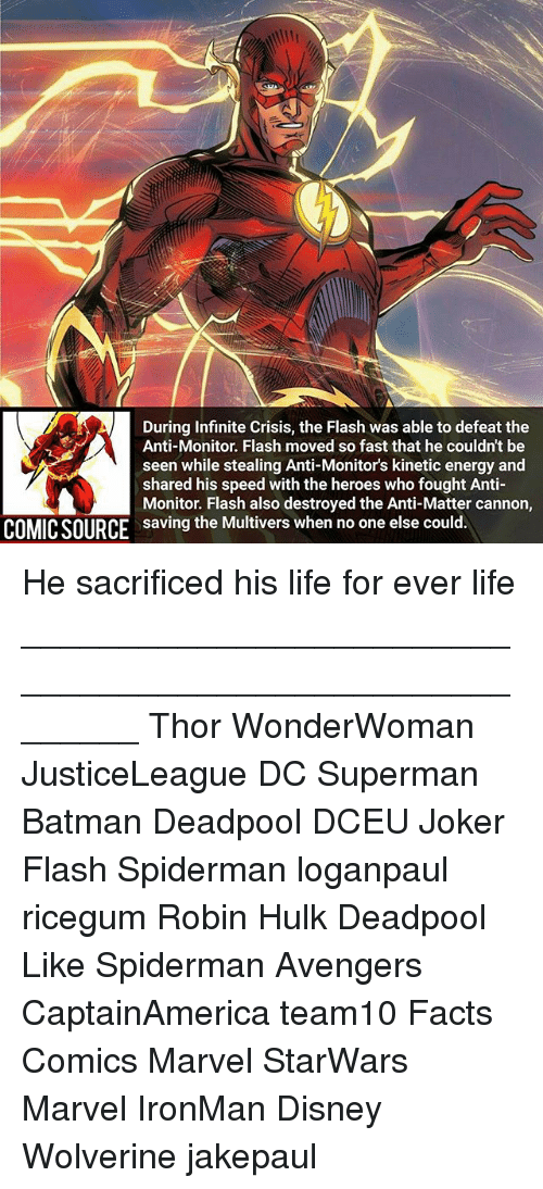 hulking: During Infinite Crisis, the Flash was able to defeat the  Anti-Monitor. Flash moved so fast that he couldn't be  seen while stealing Anti-Monitor's kinetic energy and  shared his speed with the heroes who fought Anti-  Monitor. Flash also destroyed the Anti-Matter cannon,  saving the Multivers when no one else could.  COMICSOURCE He sacrificed his life for ever life ________________________________________________________ Thor WonderWoman JusticeLeague DC Superman Batman Deadpool DCEU Joker Flash Spiderman loganpaul ricegum Robin Hulk Deadpool Like Spiderman Avengers CaptainAmerica team10 Facts Comics Marvel StarWars Marvel IronMan Disney Wolverine jakepaul