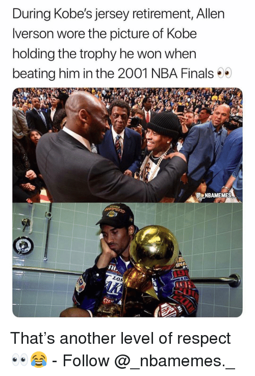Finals, Memes, and Nba: During Kobe's jersey retirement, Allen  lverson wore the picture of Kobe  holding the trophy he won when  beating him in the 2001 NBA Finals  NBAMEMES  Los That's another level of respect 👀😂 - Follow @_nbamemes._