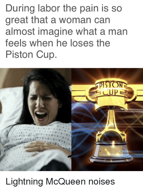 Lightning, Pain, and Can: During labor the pain is so  great that a woman can  almost imagine what a man  feels when he loses the  Piston Cup Lightning McQueen noises
