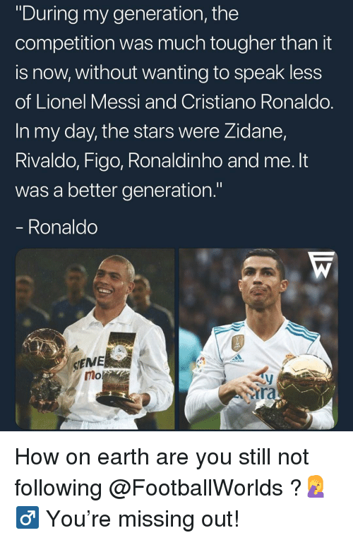 """Cristiano Ronaldo, Memes, and Lionel Messi: """"During my generation, the  competition was much tougher than it  is now, without wanting to speak less  of Lionel Messi and Cristiano Ronaldo.  In my day, the stars were Zidane,  Rivaldo, Figo, Ronaldinho and me. It  was a better generation.""""  Ronaldo  SIEME  mo  ra How on earth are you still not following @FootballWorlds ?🤦♂ You're missing out!"""