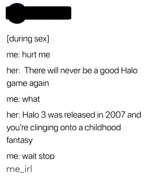 Sex: [during sex]  me: hurt me  her: There will never be a good Halo  game again  me: what  her: Halo 3 was released in 2007 and  you're clinging onto a childhood  fantasy  me: wait stop me_irl