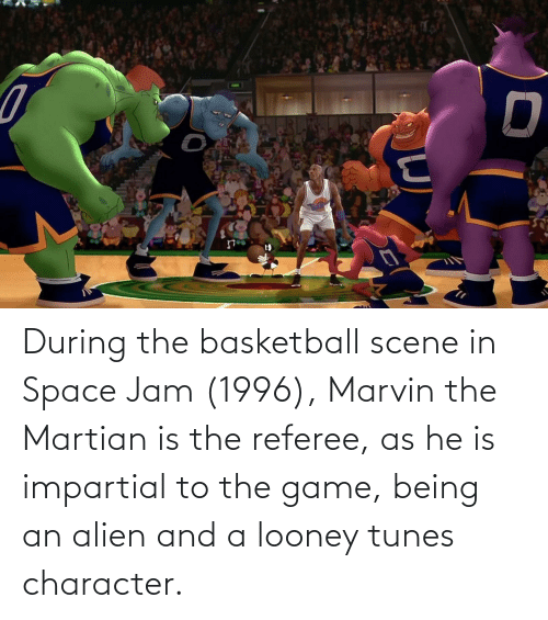 impartial: During the basketball scene in Space Jam (1996), Marvin the Martian is the referee, as he is impartial to the game, being an alien and a looney tunes character.