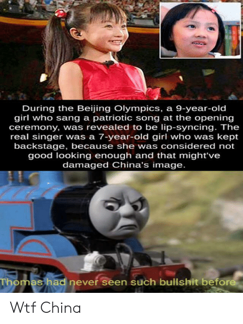 Beijing: During the Beijing Olympics, a 9-year-old  girl who sang a patriotic song at the opening  ceremony, was revealed to be lip-syncing. The  real singer was a 7-year-old girl who was kept  backstage, because she was considered not  good looking enough and that might've  damaged China's image.  Thomas had never seen such bullshit before Wtf China