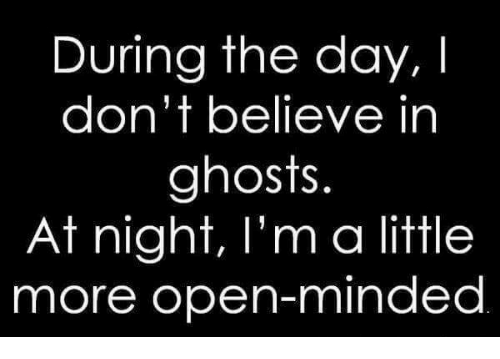 Ghosts, Open, and Day: During the day, I  don't believe in  ghosts.  At night, I'm a little  more open-minded