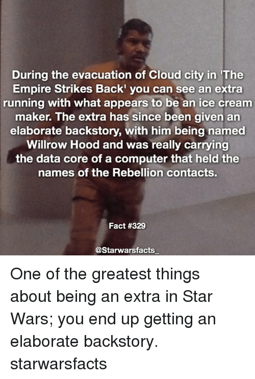 The Empire Strikes Back: During the evacuation of Cloud city in The  Empire Strikes Back'  you can see an extra  running with what appears to be an ice cream  maker. The extra has since been given an  elaborate backstory, with him being named  Willrow Hood and was really carrying  the data core of a computer that held the  names of the Rebellion contact  Fact #329  @Starwarsfacts One of the greatest things about being an extra in Star Wars; you end up getting an elaborate backstory. starwarsfacts