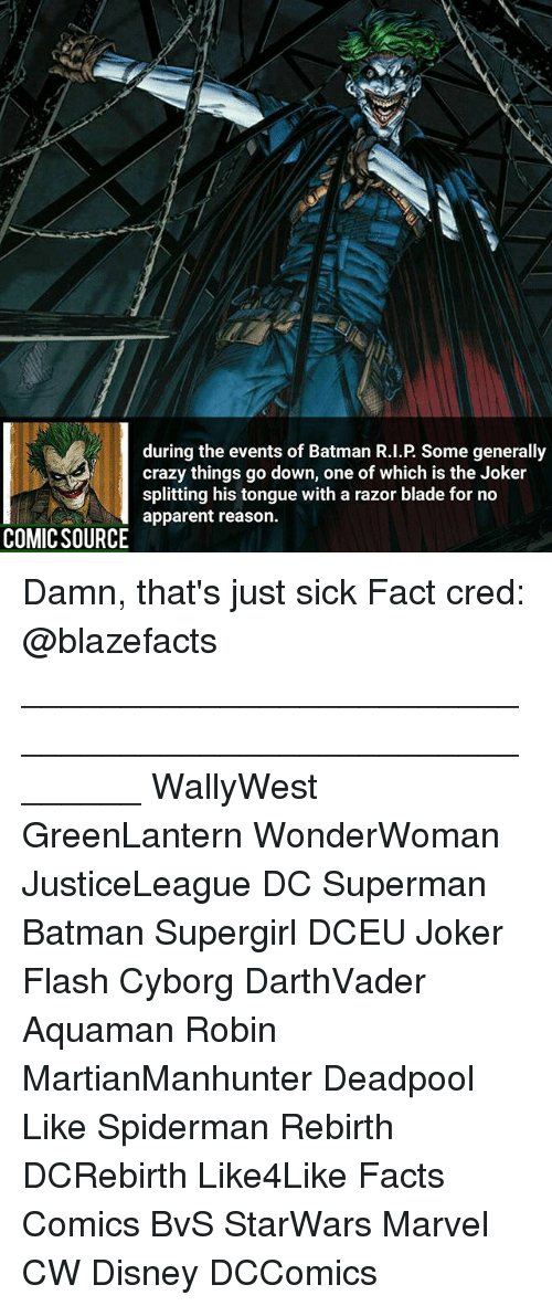Batman, Blade, and Crazy: during the events of Batman R.I.P. Some generally  crazy things go down, one of which is the Joker  splitting his tongue with a razor blade for no  apparent reason.  COMIC SOURCE Damn, that's just sick Fact cred: @blazefacts ________________________________________________________ WallyWest GreenLantern WonderWoman JusticeLeague DC Superman Batman Supergirl DCEU Joker Flash Cyborg DarthVader Aquaman Robin MartianManhunter Deadpool Like Spiderman Rebirth DCRebirth Like4Like Facts Comics BvS StarWars Marvel CW Disney DCComics