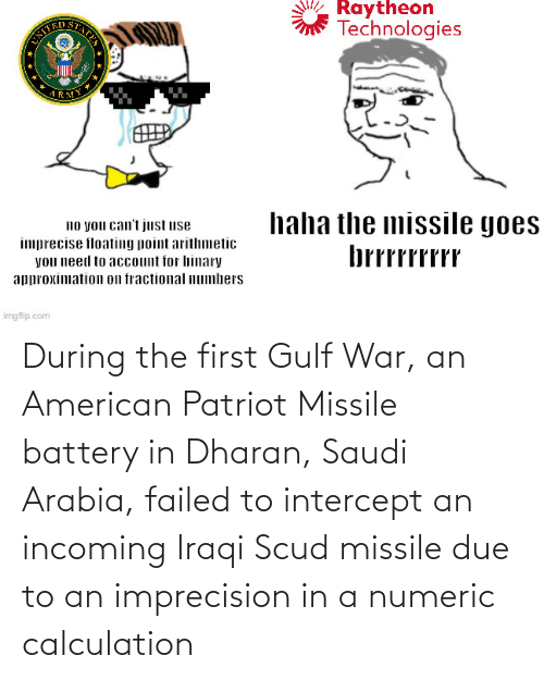Iraqi: During the first Gulf War, an American Patriot Missile battery in Dharan, Saudi Arabia, failed to intercept an incoming Iraqi Scud missile due to an imprecision in a numeric calculation