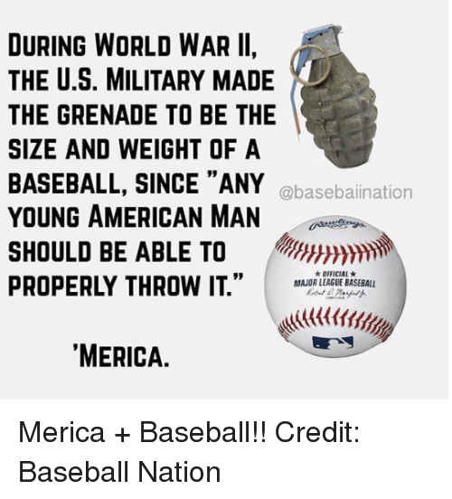 "Baseball, Mlb, and American: DURING WORLD WAR II,  THE U.S. MILITARY MADE  THE GRENADE TO BE THE  SIZE AND WEIGHT OF A  BASEBALL, SINCE ""ANY  YOUNG AMERICAN MAN  SHOULD BE ABLE TO  PROPERLY THROW IT."" I MAJOR LEAGUE BASEBALL  @basebaiination  ★ OFFICIAL ★  MERICA. Merica + Baseball!!  Credit: Baseball Nation"