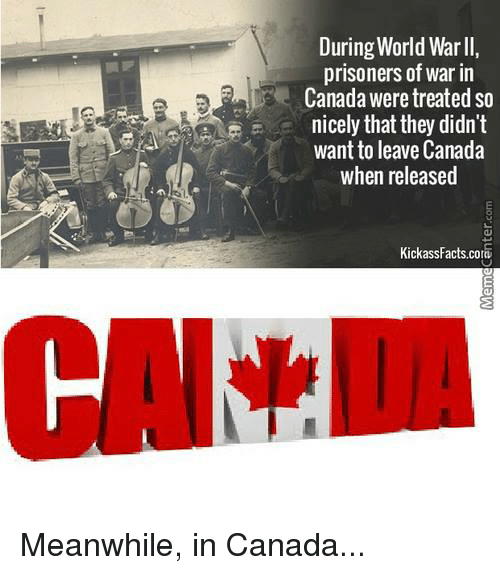 prisoner of war: During World Warll,  prisoners of war in  Canada were treated so  nicely that they didn't  want to leave Canada  when released  KickassFacts cora Meanwhile, in Canada...