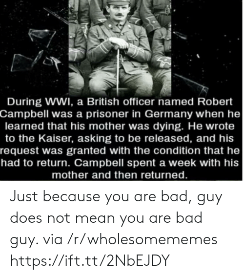 campbell: During WWI, a British officer named Robert  Campbell was a prisoner in Germany when he  learned that his mother was dying. He wrote  to the Kaiser, asking to be released, and his  request was granted with the condition that he  had to return. Campbell spent a week with his  mother and then returned. Just because you are bad, guy does not mean you are bad guy. via /r/wholesomememes https://ift.tt/2NbEJDY
