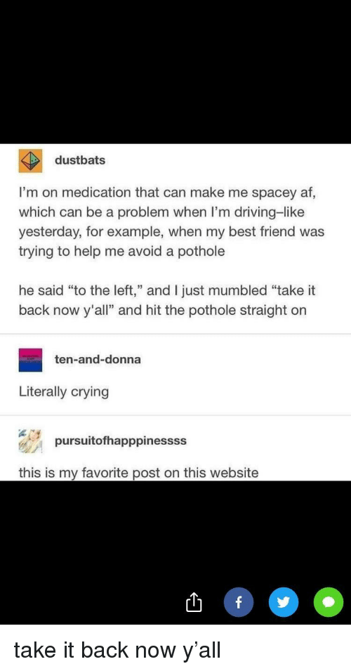 """Af, Best Friend, and Crying: dustbats  I'm on medication that can make me spacey af,  which can be a problem when I'm driving-like  yesterday, for example, when my best friend was  trying to help me avoid a pothole  he said """"to the left,"""" and I just mumbled """"take it  back now y'all"""" and hit the pothole straight orn  ten-and-donna  Literally crying  pursuitofhapppinessss  this is my favorite post on this website take it back now y'all"""