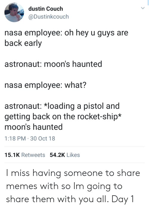 Memes, Nasa, and Couch: dustin Couch  @Dustinkcouch  asa employee: oh hey u guys are  back early  astronaut: moon's haunted  nasa employee: what?  astronaut: *loading a pistol and  getting back on the rocket-ship*  moon's haunted  1:18 PM 30 Oct 18  15.1K Retweets 54.2K Likes I miss having someone to share memes with so Im going to share them with you all. Day 1