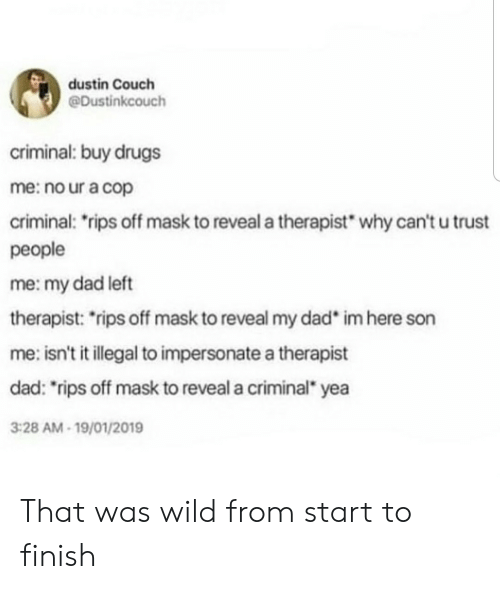 """Isnt It: dustin Couch  @Dustinkcouch  criminal: buy drugs  me: no ur a cop  criminal: rips off mask to reveal a therapist  why can't u trust  people  me: my dad left  therapist: rips off mask to reveal my dad  im here son  me: isn't it illegal to impersonate a therapist  dad: """"rips off mask to reveal a criminal yea  3:28 AM-19/01/2019 That was wild from start to finish"""