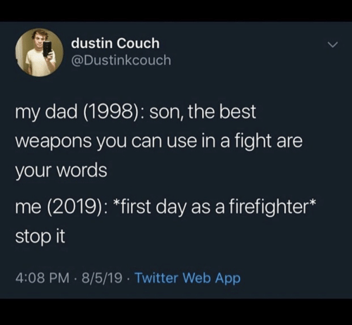 weapons: dustin Couch  @Dustinkcouch  my dad (1998): son, the best  weapons you can use in a fight are  your words  me (2019): *first day as a firefighter  stop it  4:08 PM 8/5/19 Twitter Web App