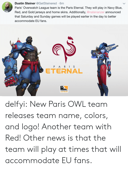 News, Tumblr, and Blog: Dustin Steiner@GetSteinered-6m  Paris' Overwatch League team is the Paris Eternal. They will play in Navy Blue,  Red, and Gold jerseys and home skins. Additionally, @natenanzer announced  that Saturday and Sunday games will be played earlier in the day to better  accommodate EU fans.   e>  P ARIS  ETERNAL  2  LEAGUE delfyi:  New Paris OWL team releases team name, colors, and logo! Another team with Red! Other news is that the team will play at times that will accommodate EU fans.