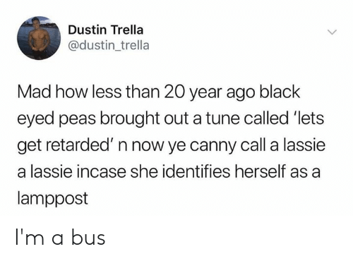Memes, Retarded, and Black: Dustin Trella  @dustin_trella  Mad how less than 20 year ago black  eyed peas brought out a tune called 'lets  get retarded' n now ye canny call a lassie  a lassie incase she identifies herself as a  lamppost I'm a bus
