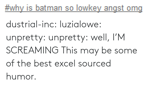 may: dustrial-inc:  luzialowe:  unpretty:  unpretty:  well,     I'M SCREAMING   This may be some of the best excel sourced humor.