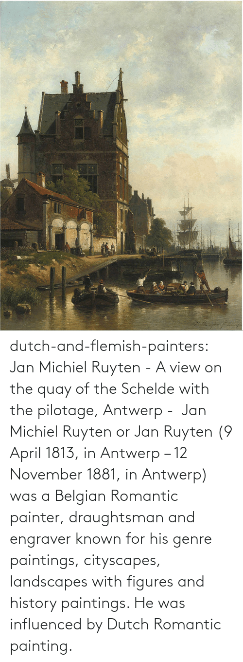 Known: dutch-and-flemish-painters: Jan Michiel Ruyten - A view on the quay of the Schelde with the pilotage, Antwerp -  Jan Michiel Ruyten or Jan Ruyten (9 April 1813, in Antwerp – 12 November 1881, in Antwerp) was a Belgian Romantic painter, draughtsman and engraver known for his genre paintings, cityscapes, landscapes with figures and history paintings. He was influenced by Dutch Romantic painting.