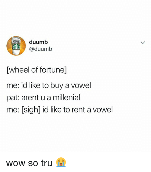 A Millenial: duumb  @duumb  [wheel of fortune]  me: id like to buy a vowel  pat: arent u a millenial  me: [sigh] id like to rent a vowel wow so tru 😭