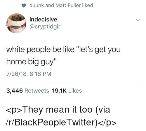 """Be Like, Blackpeopletwitter, and White People: duunk and Matt Fuller liked  indecisive  @cryptidgirl  white people be like """"let's get you  home big guy""""  7/26/18, 8:18 PM  3,446 Retweets 19.1K Likes <p>They mean it too (via /r/BlackPeopleTwitter)</p>"""