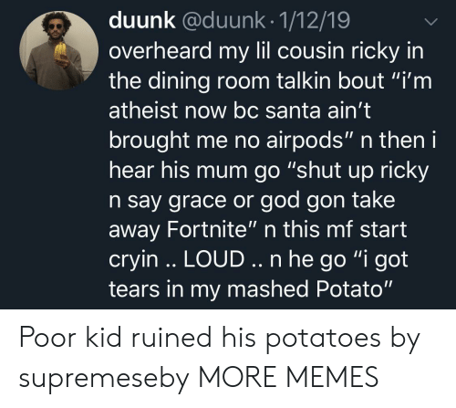 "Dank, God, and Memes: duunk @duunk.1/12/19  overheard my lil cousin ricky in  the dining room talkin bout ""i'm  atheist now bc Santa ain't  brought me no airpods"" n then i  hear his mum go ""shut up ricky  n say grace or god gon take  away Fortnite"" n this mf start  cryin .. LOUD.. n he go ""i got  tears in my mashed Potato"" Poor kid ruined his potatoes by supremeseby MORE MEMES"