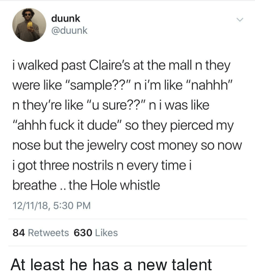 "Dude, Money, and Fuck: duunk  @duunk  i walked past Claire's at the mall n they  were like ""sample??"" ni'm like ""nahhh""  n they're like ""u sure??"" n i was like  ahhh fuck it dude"" so they pierced my  nose but the jewelry cost money so novw  i got three nostrils n every timei  breathe .. the Hole whistle  12/11/18, 5:30 PM  84 Retweets 630 Likes At least he has a new talent"