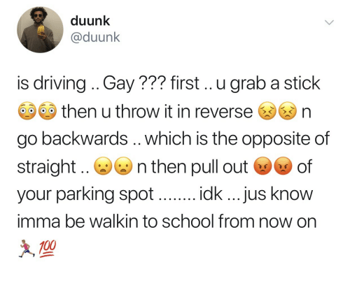 Walkin: duunk  @duunk  is driving .. Gay??? first.. .u grab a stick  then u throw it in reverse  n  go backwards .. which is the opposite of  straight  your parking spot  imma be walkin to school from now on  n then pull out s of  idk ...jus know  100