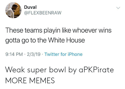 Dank, Iphone, and Memes: Duval  @FLEXBEENRAW  These teams playin like whoever wins  gotta go to the White House  9:14 PM 2/3/19 Twitter for iPhone Weak super bowl by aPKPirate MORE MEMES