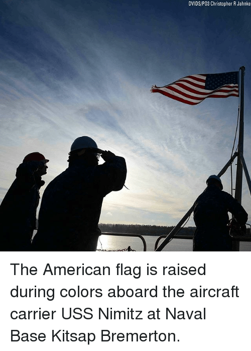 Memes, American, and American Flag: DVIDS/P03 Christopher R Jahnke The American flag is raised during colors aboard the aircraft carrier USS Nimitz at Naval Base Kitsap Bremerton.
