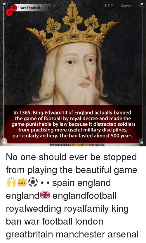 Arsenal, Beautiful, and England: DVS  8Fact Football  In 1365, King Edward IIl of England actually banned  the game of football by royal decree and made the  game punishable by law because it distracted soldiers  from practising more useful military disciplines,  particularly archery. The ban lasted almost 500 years. No one should ever be stopped from playing the beautiful game 🙌👑⚽️ • • spain england england🇬🇧 englandfootball royalwedding royalfamily king ban war football london greatbritain manchester arsenal