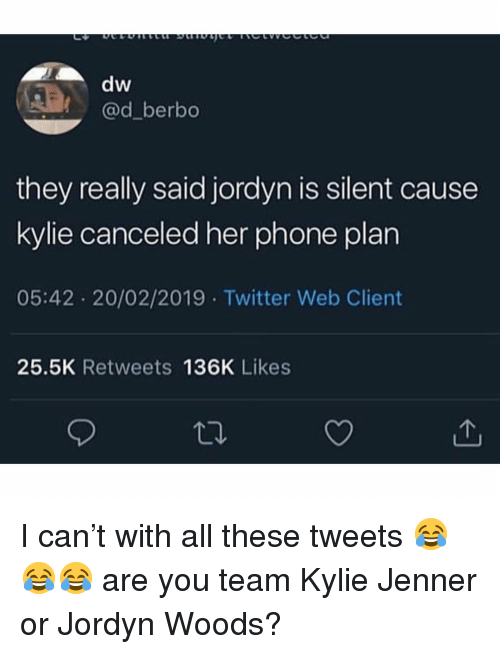 Kylie Jenner, Phone, and Twitter: dw  @d_berbo  they really said jordyn is silent cause  kylie canceled her phone plan  05:42 20/02/2019 Twitter Web Client  25.5K Retweets 136K Likes I can't with all these tweets 😂😂😂 are you team Kylie Jenner or Jordyn Woods?