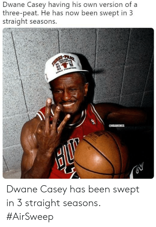 Nba, Been, and Three: Dwane Casey having his own version of a  three-peat. He has now been swept in 3  straight seasons.  NBAMEMES Dwane Casey has been swept in 3 straight seasons. #AirSweep