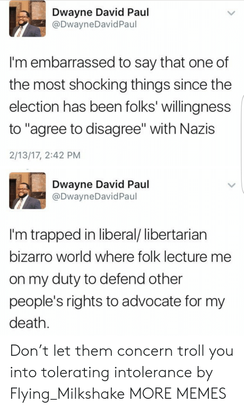 "Troll: Dwayne David Paul  @DwayneDavid Paul  I'm embarrassed to say that one of  the most shocking things since the  election has been folks' willingness  to ""agree to disagree"" with Nazis  2/13/17, 2:42 PM  Dwayne David Paul  @DwayneDavid Paul  I'm trapped in liberal/ libertarian  bizarro world where folk lecture me  on my duty to defend other  people's rights to advocate for my  death. Don't let them concern troll you into tolerating intolerance by Flying_Milkshake MORE MEMES"