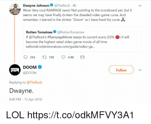 """Dwayne Johnson, Lol, and News: Dwayne Johnson@TheRock 4h  Wow! Very cool RAMPAGE news! Not pointing to the scoreboard yet, but it  seems we may have finally broken the dreaded video game curse. And  remember, I starred in the stinker """"Doom"""" so I have lived thy curse A  Rotten Tomatoes@RottenTomatoes  If @TheRock's #RampageMovie keeps its current score (53% 0) it will  become the highest rated video game movie of all time  editorial.rottentomatoes.com/guide/video-ga...  DOOM  @DOOM  Follow  Replying to @TheRock  Dwayne.  8:40 PM- 13 Apr 2018 LOL https://t.co/odkMFVY3A1"""