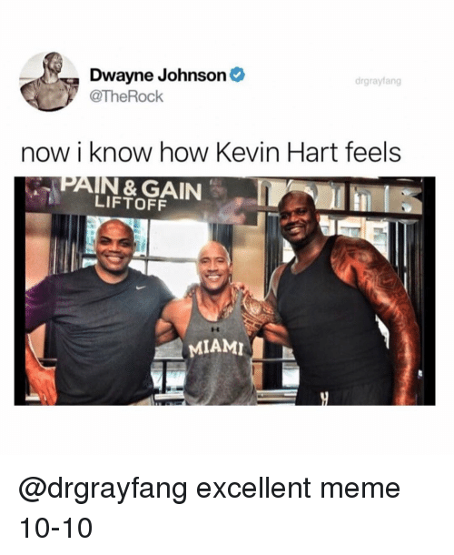 Dwayne Johnson, Funny, and Kevin Hart: Dwayne Johnson  @TheRock  drgrayfang  now i know how Kevin Hart feels  PAIN & GAIN  LIFTOFF  MIAMI @drgrayfang excellent meme 10-10