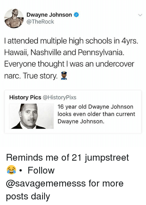Narcing: Dwayne Johnson  @TheRock  I attended multiple high schools in 4yrs  Hawaii, Nashville and Pennsylvania.  Everyone thought I was an undercover  narc. True story.  History Pics @HistoryPixs  16 year old Dwayne Johnson  looks even older than current  Dwayne Johnson. Reminds me of 21 jumpstreet 😂 • ➫➫ Follow @savagememesss for more posts daily