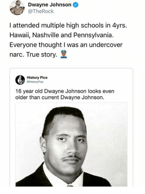 Dank, Dwayne Johnson, and True: Dwayne Johnson  @TheRock  I attended multiple high schools in 4yrs.  Hawaii, Nashville and Pennsylvania.  Everyone thought I was an undercover  narc. True story.  History Pics  16 year old Dwayne Johnson looks even  older than current Dwayne Johnson.