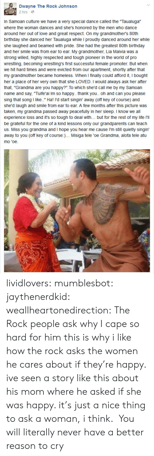 """hard times: Dwayne The Rock Johnson  2 hrs  In Samoan culture we have a very special dance called the Taualuga""""  where the woman dances and she's honored by the men who dance  birthday she danced her Taualuga while I proudly danced around her while  she laughed and beamed with pride. She had the greatest 80th birthday  and her smile was from ear to ear. My grandmother, Lia Maivia was a  strong willed, highly respected and tough pioneer in the world of pro  wrestling, becoming wrestling's first successful female promoter. But when  we hit hard times and were evicted from our apartment, shortly after that  my grandmother became homeless. When I finally could afford it, I bought  her a place of her very own that she LOVED. I would always ask her after  that, """"Grandma are you happy?"""". To which she'd call me by my Samoan  name and say, """"Tuife'ai Im so happy. thank you.. oh and can you please  sing that song I like.."""" Ha! I'd start singin' away (off key of course) and  she'd laugh and smile from ear to ear. A few months after this picture was  taken, my grandma passed away peacefully in her sleep. I know we all  experience loss and it's so tough to deal with. but for the rest of my life l'l  be grateful for the one of a kind lessons only our grandparents can teach  us. Miss you grandma and I hope you hear me cause I'm still quietly singin'  away to you (off key of course:)... Misiga tele 'oe Grandma, alofa tele atu  mo 'oe lividlovers: mumblesbot:  jaythenerdkid:  weallheartonedirection:  The Rock  people ask why I cape so hard for him this is why  i like how the rock asks the women he cares about if they're happy. ive seen a story like this about his mom where he asked if she was happy. it's just a nice thing to ask a woman, i think.  You will literally never have a better reason to cry"""