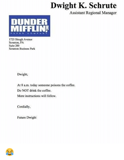 Bailey Jay, Future, and Memes: Dwight K. Schrute  Assistant Regional Manager  DUNDER  MIFFLIN  C O M P A N Y  1725 Slough Avenue  Scranton, PA  Suite 200  Scranton Business Park  Dwight,  At 8 a.m. today someone poisons the coffee.  Do NOT drink the coffee.  More instructions will follow.  Cordially,  Future Dwight 😂