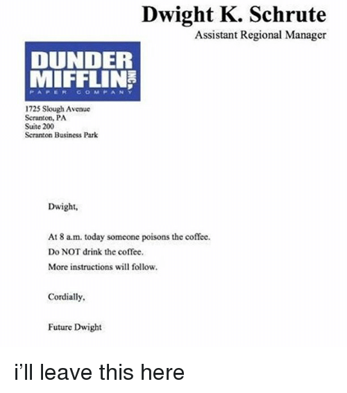 Bailey Jay, Future, and Memes: Dwight K. Schrute  Assistant Regional Manager  DUNDER  MIFFLIN  PAPERCoOMPANY  1725 Slough Avenuc  Scranton, PA  Suite 200  Seranton Business Park  Dwight,  At 8 a.m. today someone poisons the coffee.  Do NOT drink the coffee  More instructions will follow.  Cordially  Future Dwight i'll leave this here