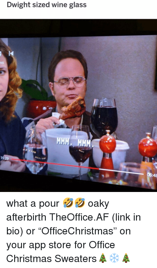 """Af, Christmas, and Memes: Dwight sized wine glass  NS  15:29  06:48 what a pour 🤣🤣 oaky afterbirth TheOffice.AF (link in bio) or """"OfficeChristmas"""" on your app store for Office Christmas Sweaters🎄❄️🎄"""