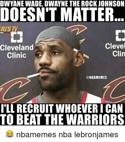 Basketball, Dwyane Wade, and Nba: DWYANE WADE, DWAYNE THE ROCK JOHNSON  DOESNT MATTR  AVS TV  Clevel  Clin  Cleveland  Clinic  @NBAMEMES  TLL RECRUIT WHOEVER I CAN  TO BEAT THE WARRIORS 😂 nbamemes nba lebronjames