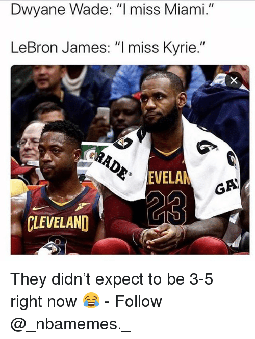 "Dwyane Wade, LeBron James, and Memes: Dwyane Wade: ""l miss Miami.""  LeBron James: ""I miss Kyrie.""  EVELA  GA  CLEVELAND They didn't expect to be 3-5 right now 😂 - Follow @_nbamemes._"