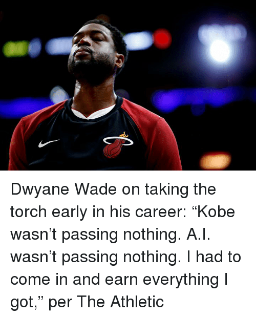 "Dwyane Wade, Got, and Torch: Dwyane Wade on taking the torch early in his career:  ""Kobe wasn't passing nothing. A.I. wasn't passing nothing. I had to come in and earn everything I got,"" per The Athletic"