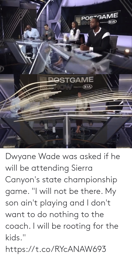 "Attending: Dwyane Wade was asked if he will be attending Sierra Canyon's state championship game.   ""I will not be there. My son ain't playing and I don't want to do nothing to the coach. I will be rooting for the kids."" https://t.co/RYcANAW693"