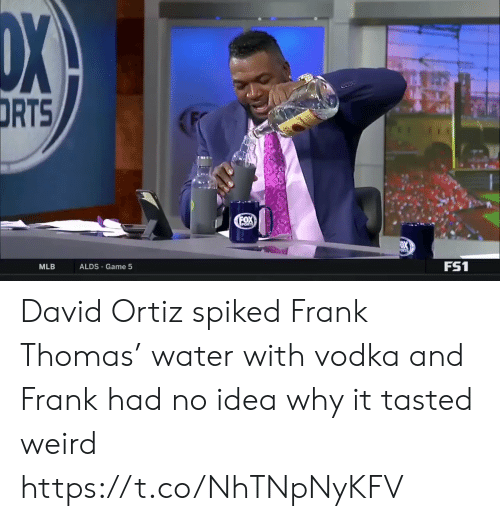 Spiked: DX  DRTS  FOX  PORTS  FS1  ALDS Game 5  MLB David Ortiz spiked Frank Thomas' water with vodka and Frank had no idea why it tasted weird https://t.co/NhTNpNyKFV