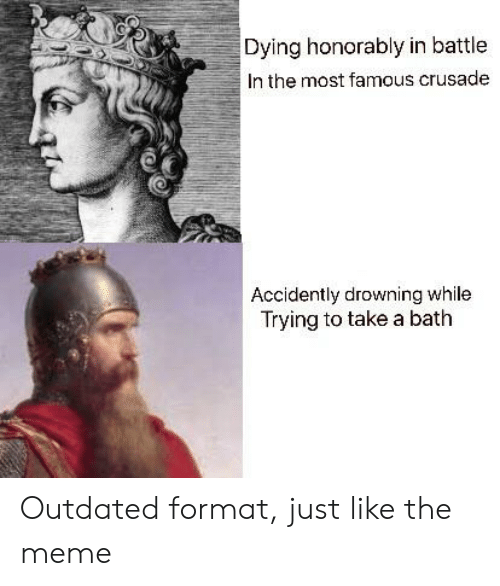 Meme, History, and Format: Dying honorably in battle  In the most famous crusade  Accidently drowning while  Trying to take a bath Outdated format, just like the meme