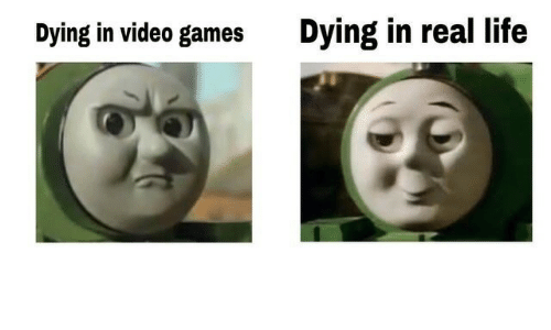Life, Video Games, and Games: Dying in video games  Dying in real life