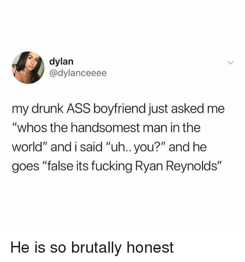 "Ass, Drunk, and Fucking: dylan  @dylanceeee  my drunk ASS boyfriend just asked me  ""whos the handsomest man in the  world"" and i said ""uh.. you?"" and he  goes ""false its fucking Ryan Reynolds"" He is so brutally honest"