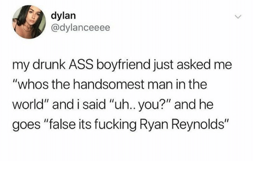 "Ass, Dank, and Drunk: dylan  @dylanceeee  my drunk ASS boyfriend just asked me  ""whos the handsomest man in the  world"" and i said ""uh.. you?"" and he  goes ""false its fucking Ryan Reynolds"""